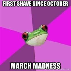 Foul Bachelorette Frog - first shave since october march madness