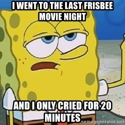 Only Cried for 20 minutes Spongebob - I went to the last frisbee movie night And I only cried for 20 minutes