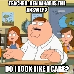 omg who the hell cares? - Teacher: Ben what is the answer? do i look like i care?