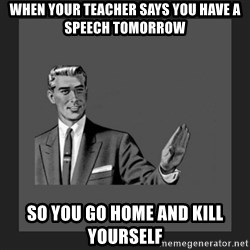 kill yourself guy blank - when your teacher says you have a speech tomorrow  so you go home and kill yourself
