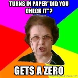 "teacher - Turns in paper""did you check it""? Gets a zero"
