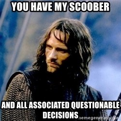 Not this day Aragorn - You have my scoober and all associated questionable decisions