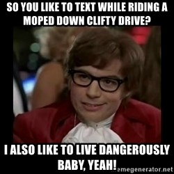 Dangerously Austin Powers - So you like to text while riding a moped down clifty drive? I also like to live dangerously baby, yeah!