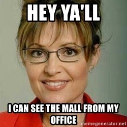 Sarah Palin - hey ya'll I can see the mall from my office