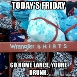 GO HOME--You're Drunk  - today's friday go home lance, youre drunk.