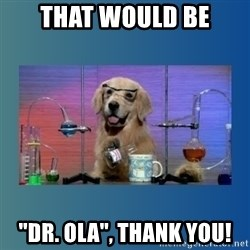 """Chemistry Dog - that would be """"Dr. Ola"""", thank you!"""