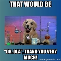 """Chemistry Dog - That would be """"Dr. Ola"""", thank you very much!"""
