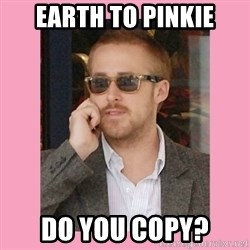 Hey Girl - Earth to Pinkie Do you copy?