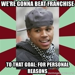 chris brown - we're gonna beat franchise to that goal; for personal reasons