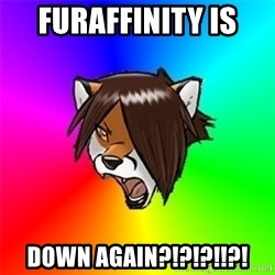 Advice Furry - Furaffinity is  Down again?!?!?!!?!