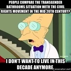 I dont want to live on this planet - People compare the transgender bathrooms situation with the Civil Rights movement in the mid 20th century? I don't want to live in this decade anymore.