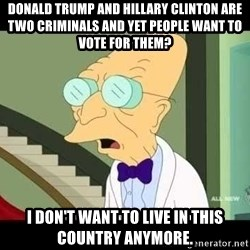 I dont want to live on this planet - Donald Trump and Hillary Clinton are two criminals and yet people want to vote for them? I don't want to live in this country anymore.
