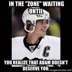 "sidney crosby -  In the ""Zone"" waiting until You realize that Adam doesn't deserve you."