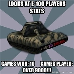 TERRIBLE E-100 DRIVER - Looks at E-100 Players Stats Games won: 10      Games played: Over 9000!!!