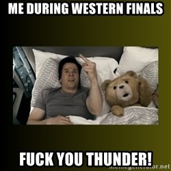 ted fuck you thunder - Me during western finals Fuck you thunder!
