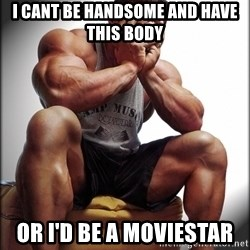 Fit Guy Problems - I cant be handsome and have this body Or I'd be a moviestar