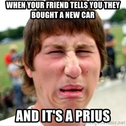 Disgusted Nigel - When your friend tells you they bought a new car And it's a prius