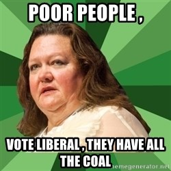 Dumb Whore Gina Rinehart - poor people , vote liberal , they have all the coal