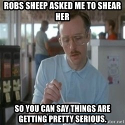 Pretty serious - Robs sheep asked me to shear her So you can say things are getting pretty serious.