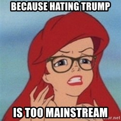 Hipster Ariel- - Because Hating Trump Is too mainstream