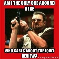Angry Walter With Gun - am i the only one around here who cares about the joint review?