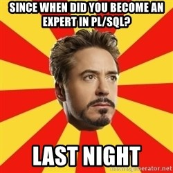 Leave it to Iron Man - Since when did you become an expert in Pl/sql? last night