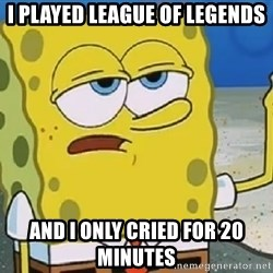 Only Cried for 20 minutes Spongebob - I played league of legends and i only cried for 20 minutes