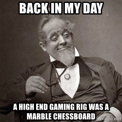 1889 [10] guy - back in my day a high end gaming rig was a marble chessboard