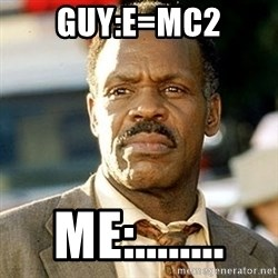 I'm Getting Too Old For This Shit - guy:e=mc2 me:........