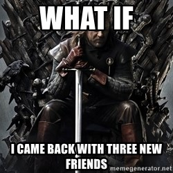 Eddard Stark - WHAT IF  I CAME BACK WITH THREE NEW FRIENDS