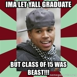 chris brown - IMA LET YALL GRADUATE  BUT CLASS OF 15 WAS BEAST!!!