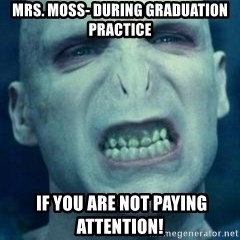 Angry Voldemort - Mrs. Moss- during graduation practice  if you are not paying attention!