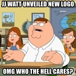 omg who the hell cares? - JJ Watt Unveiled New Logo OMG Who the Hell Cares?
