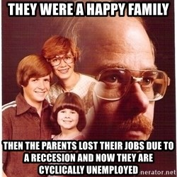 Family Man - They were a happy family Then the parents lost their jobs due to a reccesion and now they are cyclically unemployed