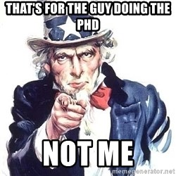Uncle Sam - That's for the guy doing the PhD Not mE