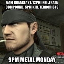 Solid Snake - 6am breakfast. 12pm infiltrate compound. 5pm kill terrorists 9pm metal monday