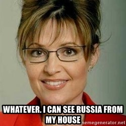 Sarah Palin -  Whatever. I can see Russia from my house