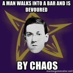 advice lovecraft  - a man walks into a bar and is devoured   by chaos