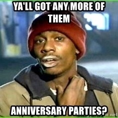 Ya'll got any more of them - Ya'll got any more of them Anniversary parties?