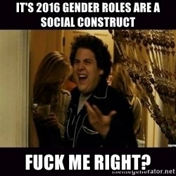 fuck me right jonah hill - It's 2016 gender roles are a social construct fuck me right?
