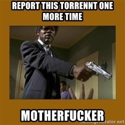 say what one more time - report this torrennt one more time motherfucker