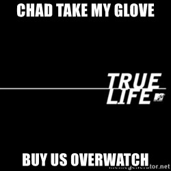true life - Chad Take my glove  buy us overwatch