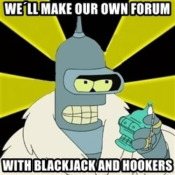 Bender IMHO - WE´LL MAKE OUR OWN FORUM WITH BLACKJACK AND HOOKERS