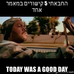 Ice Cube- Today was a Good day - החבאתי 5 קישורים במאמר אחד Today was a good day