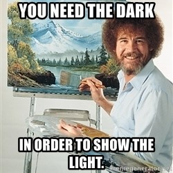 SAD BOB ROSS - You need the dark in order to show the light.