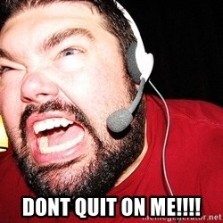 Angry Gamer -  DONT QUIT ON ME!!!!