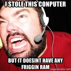 Angry Gamer - i stole this conputer but it doesint have any friggin ram