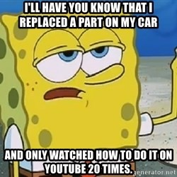 Only Cried for 20 minutes Spongebob - I'll have you know that I replaced a part on my car And only watched how to do it on YouTube 20 times.