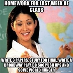 Terrible  Teacher - Homework for last week of class Write 3 papers, study for final, write a Broadway play, do 500 push ups and solve world hunger
