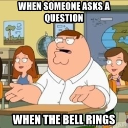 omg who the hell cares? - when someone asks a question when the bell rings